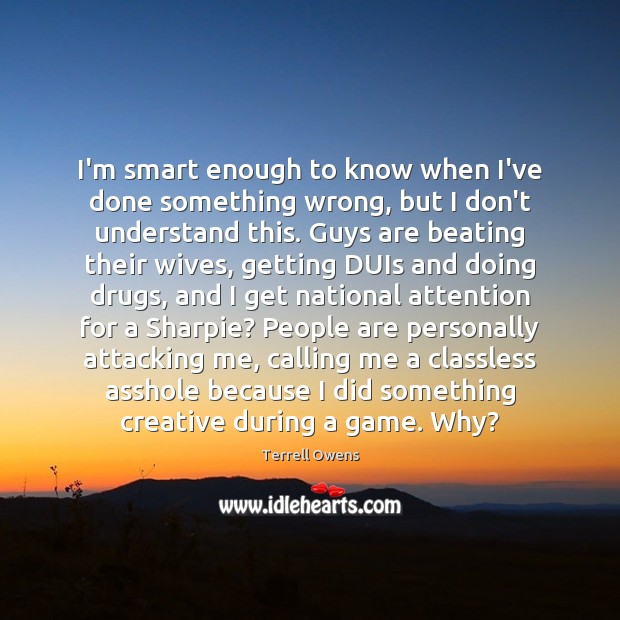I'm smart enough to know when I've done something wrong, but I Terrell Owens Picture Quote