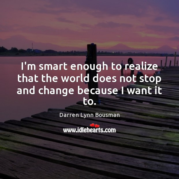 I'm smart enough to realize that the world does not stop and change because I want it to. Image