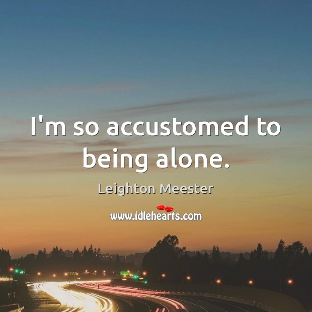I'm so accustomed to being alone. Leighton Meester Picture Quote