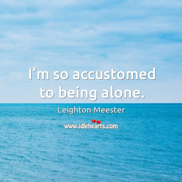 Image, I'm so accustomed to being alone.