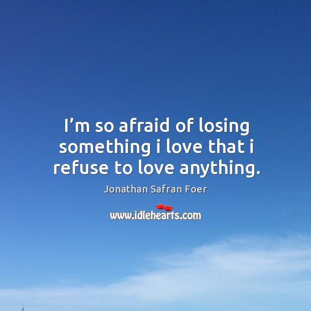 I'm so afraid of losing something I love that I refuse to love anything. Image