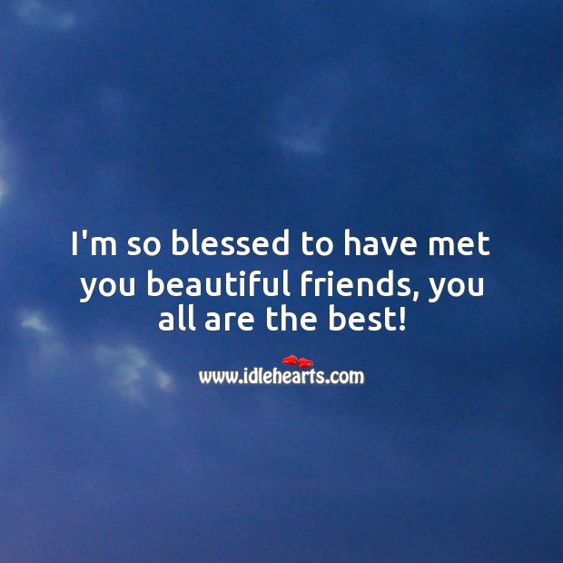 I'm so blessed to have met you beautiful friends, you all are the best! Best Friend Messages Image
