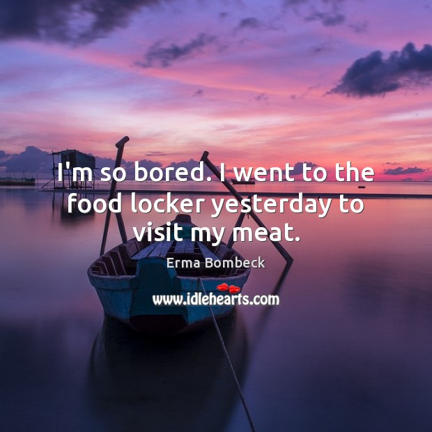 I'm so bored. I went to the food locker yesterday to visit my meat. Image