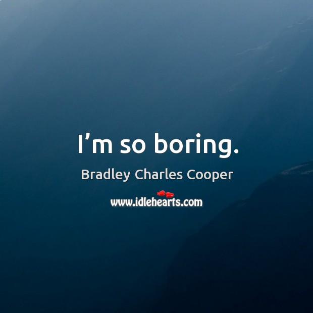 I'm so boring. Bradley Charles Cooper Picture Quote