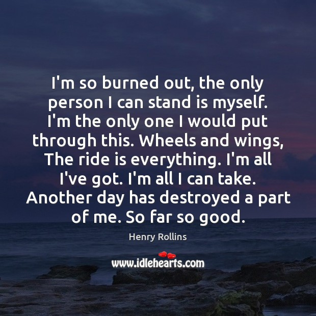 Image, I'm so burned out, the only person I can stand is myself.