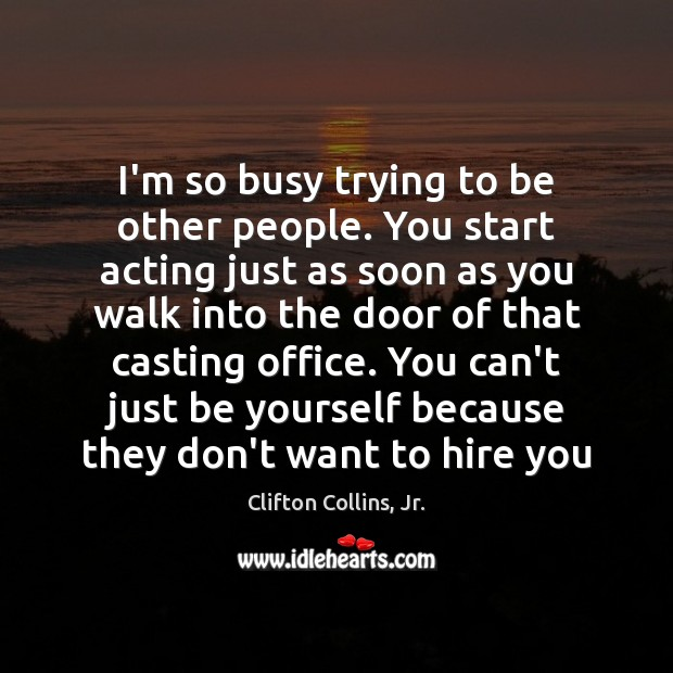 I'm so busy trying to be other people. You start acting just Image