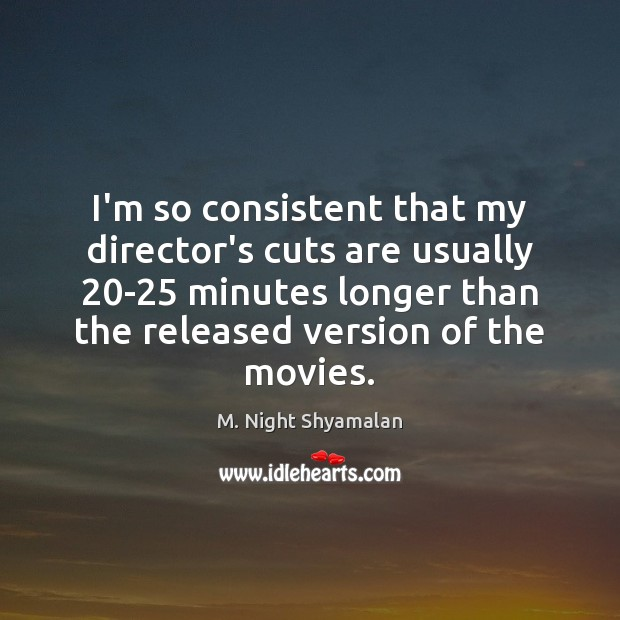 I'm so consistent that my director's cuts are usually 20-25 minutes longer M. Night Shyamalan Picture Quote