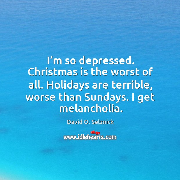 I'm so depressed. Christmas is the worst of all. Holidays are terrible, worse than sundays. I get melancholia. David O. Selznick Picture Quote