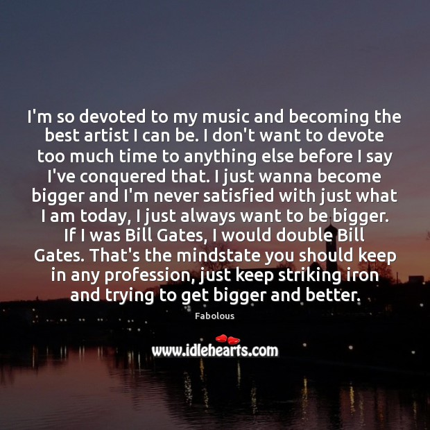 Image, I'm so devoted to my music and becoming the best artist I