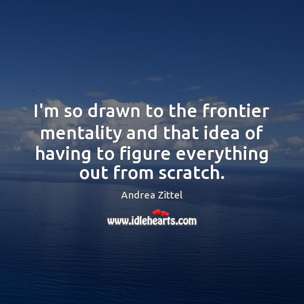 Image, I'm so drawn to the frontier mentality and that idea of having