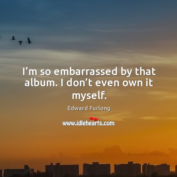 I'm so embarrassed by that album. I don't even own it myself. Edward Furlong Picture Quote