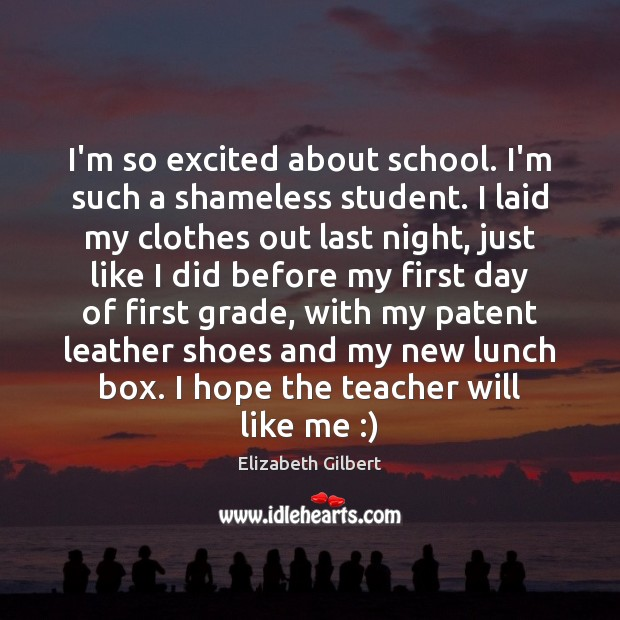I'm so excited about school. I'm such a shameless student. I laid Elizabeth Gilbert Picture Quote