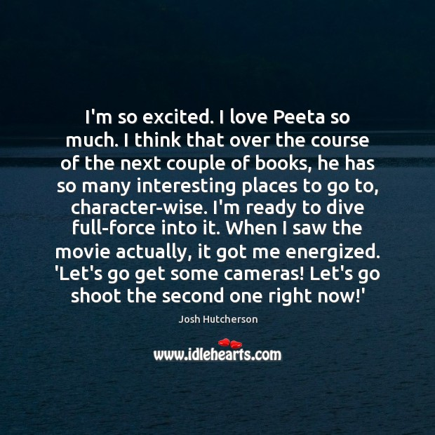 I'm so excited. I love Peeta so much. I think that over Josh Hutcherson Picture Quote