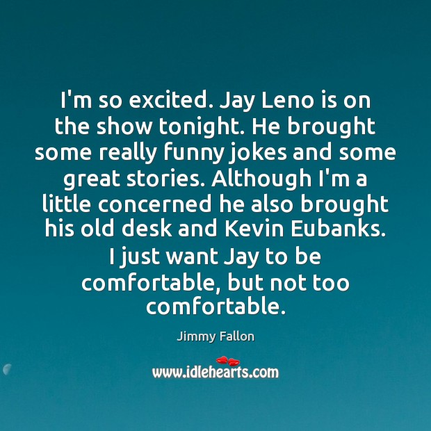 I'm so excited. Jay Leno is on the show tonight. He brought Jimmy Fallon Picture Quote