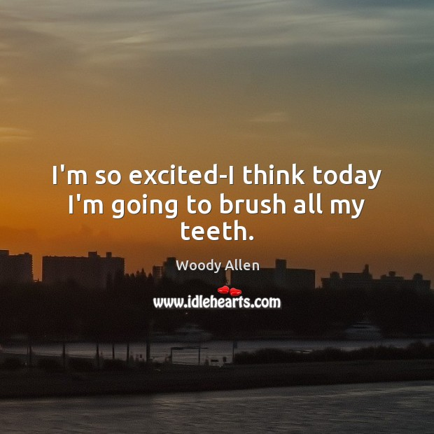 I'm so excited-I think today I'm going to brush all my teeth. Image