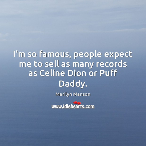 I'm so famous, people expect me to sell as many records as Celine Dion or Puff Daddy. Expect Quotes Image