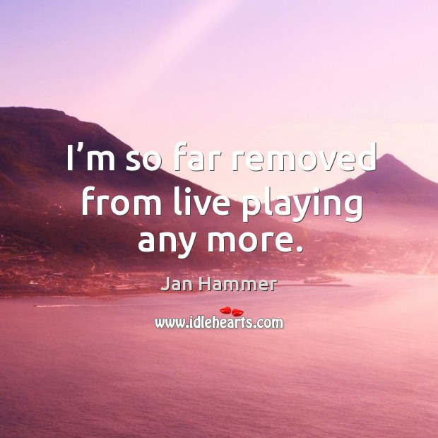 I'm so far removed from live playing any more. Jan Hammer Picture Quote