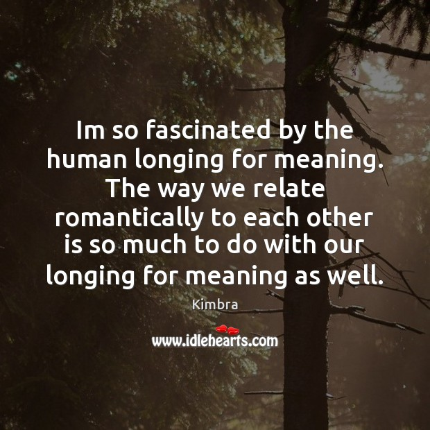 Im so fascinated by the human longing for meaning. The way we Image