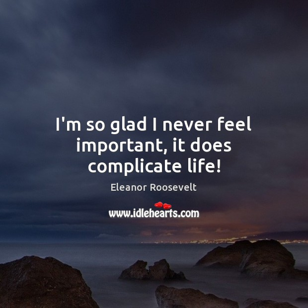 I'm so glad I never feel important, it does complicate life! Image