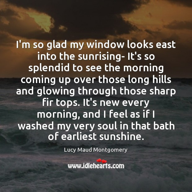 I'm so glad my window looks east into the sunrising- It's so Lucy Maud Montgomery Picture Quote