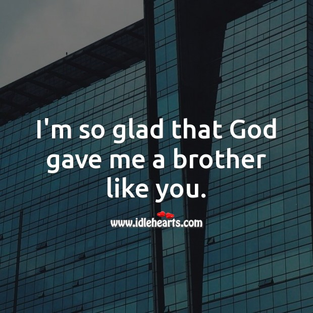 I'm so glad that God gave me a brother like you. Birthday Messages for Brother Image