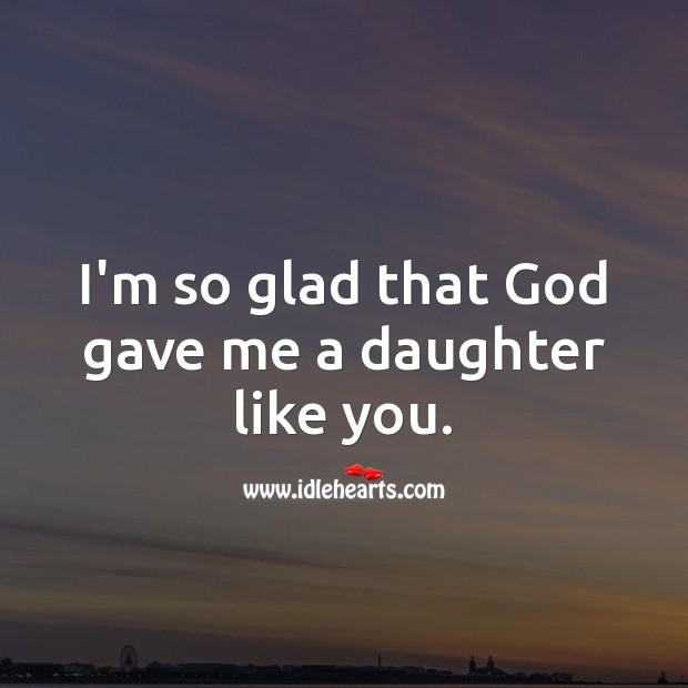 I'm so glad that God gave me a daughter like you. Birthday Messages for Daughter Image