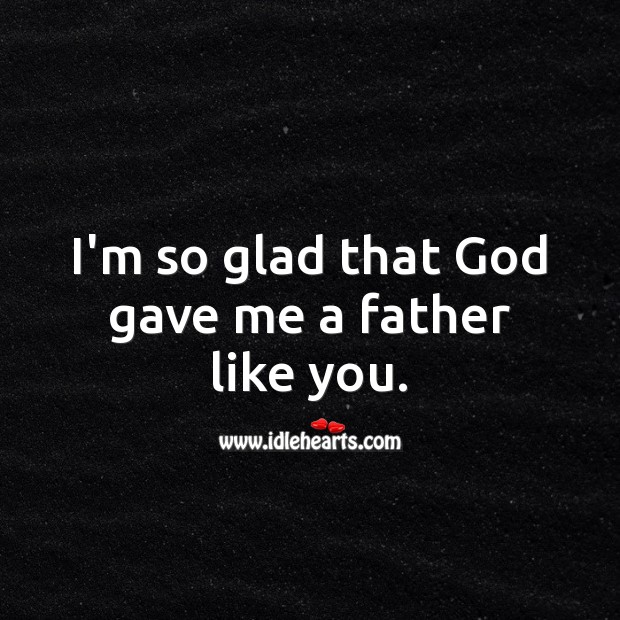 I'm so glad that God gave me a father like you. Birthday Messages for Dad Image