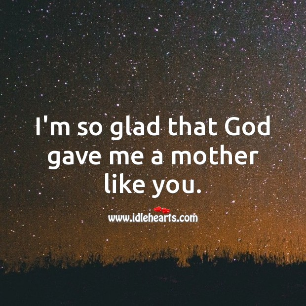 I'm so glad that God gave me a mother like you. Birthday Messages for Mom Image
