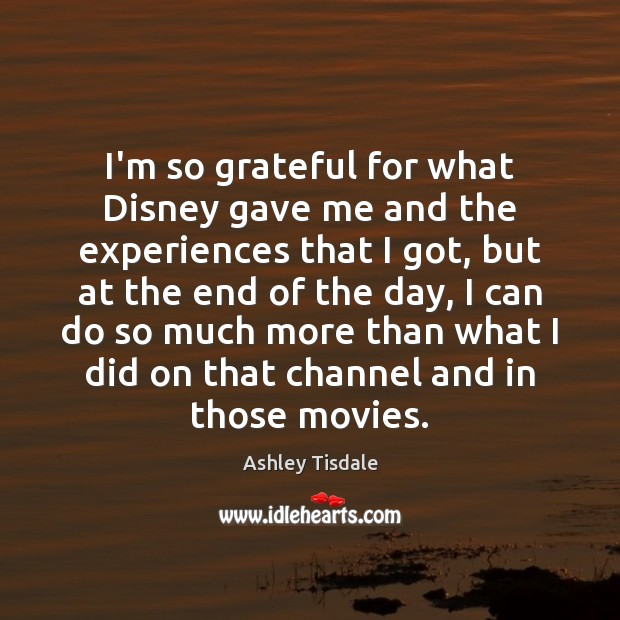 I'm so grateful for what Disney gave me and the experiences that Ashley Tisdale Picture Quote
