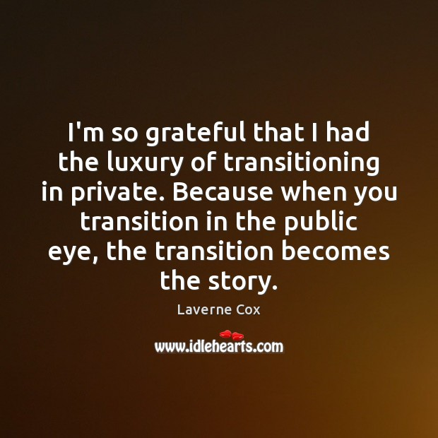 I'm so grateful that I had the luxury of transitioning in private. Laverne Cox Picture Quote