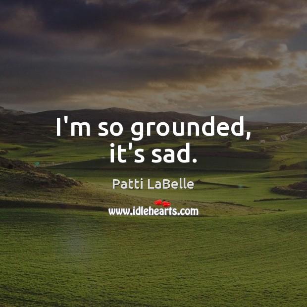 I'm so grounded, it's sad. Image