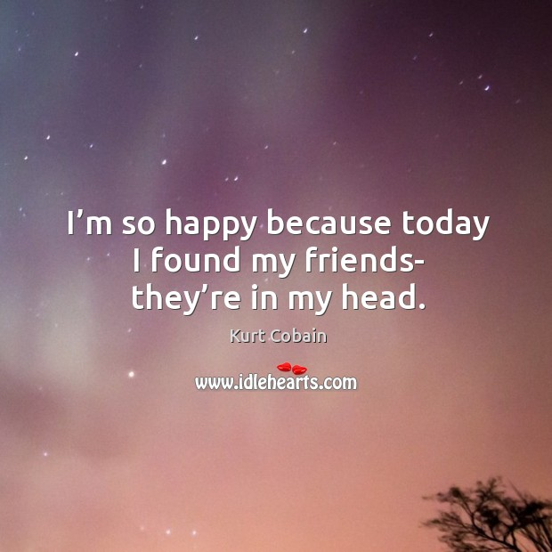 I'm so happy because today I found my friends- they're in my head. Image