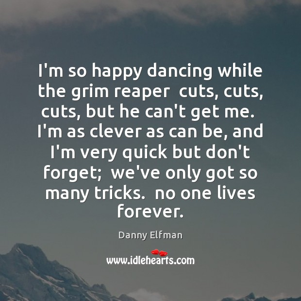 I'm so happy dancing while the grim reaper  cuts, cuts, cuts, but Clever Quotes Image