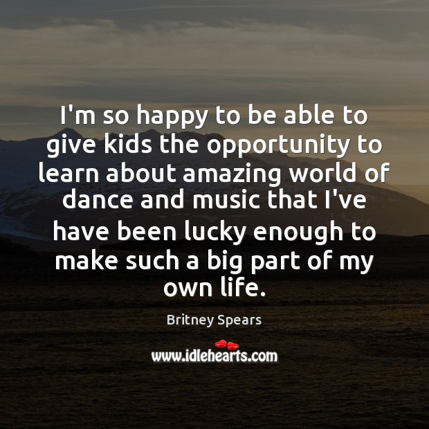 I'm so happy to be able to give kids the opportunity to Britney Spears Picture Quote