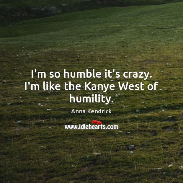 I'm so humble it's crazy. I'm like the Kanye West of humility. Anna Kendrick Picture Quote