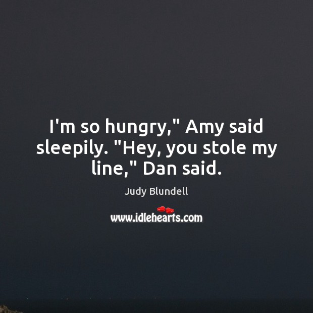 """I'm so hungry,"""" Amy said sleepily. """"Hey, you stole my line,"""" Dan said. Judy Blundell Picture Quote"""