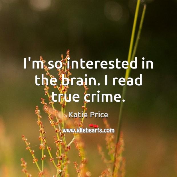 I'm so interested in the brain. I read true crime. Katie Price Picture Quote