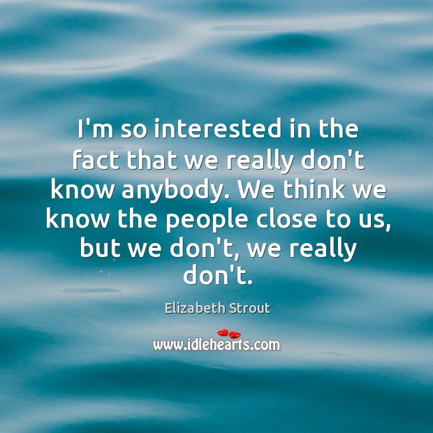 I'm so interested in the fact that we really don't know anybody. Elizabeth Strout Picture Quote