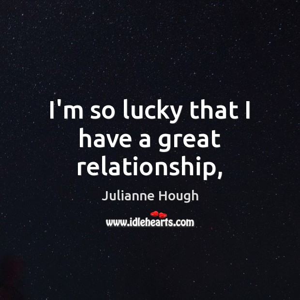 I'm so lucky that I have a great relationship, Julianne Hough Picture Quote