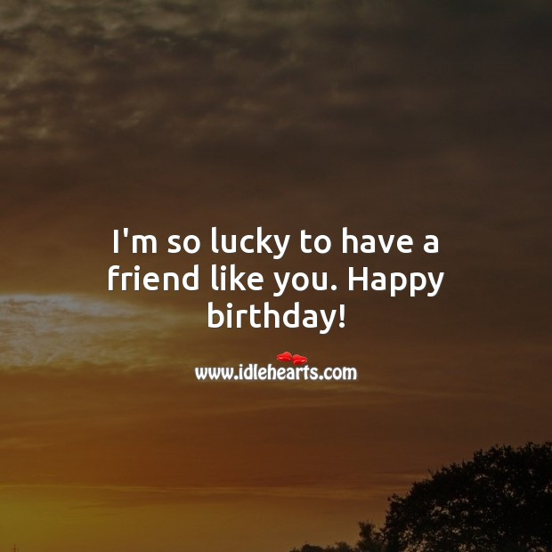 I'm so lucky to have a friend like you. Happy birthday! Birthday Messages for Friend Image