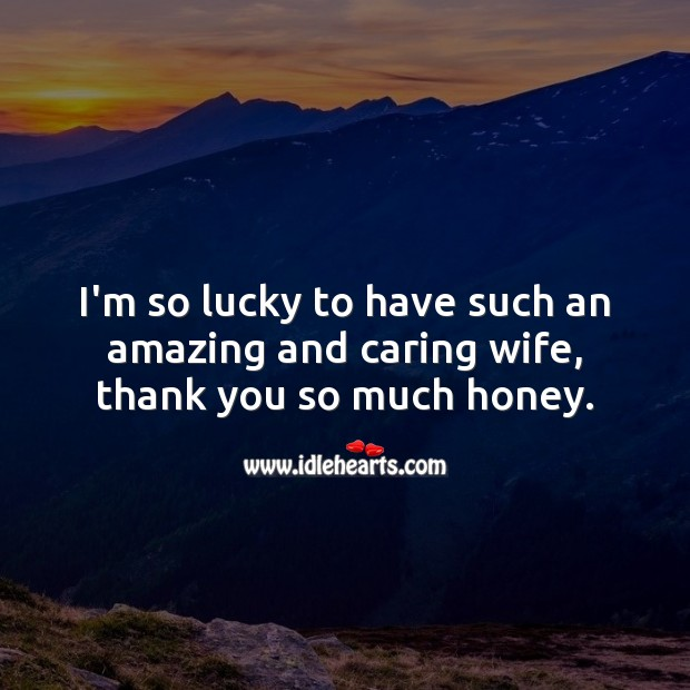 I'm so lucky to have such an amazing and caring wife, thank you so much honey. Care Quotes Image