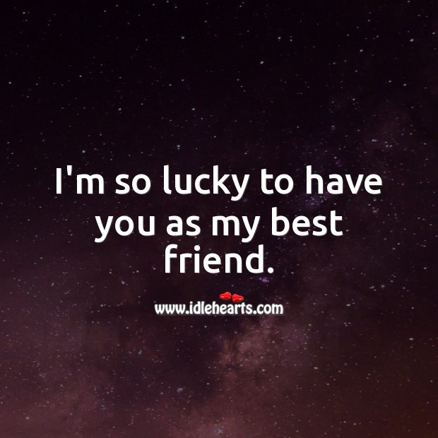 I'm so lucky to have you as my best friend. Best Friend Quotes Image