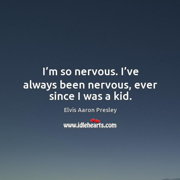 I'm so nervous. I've always been nervous, ever since I was a kid. Image