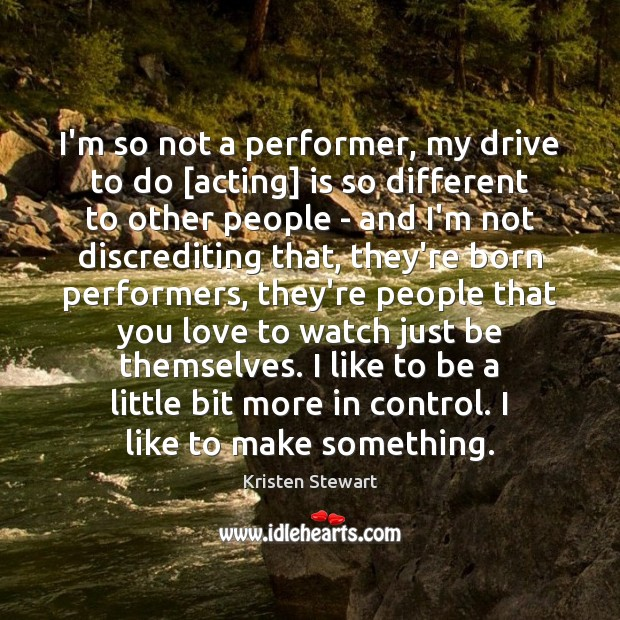 I'm so not a performer, my drive to do [acting] is so Kristen Stewart Picture Quote