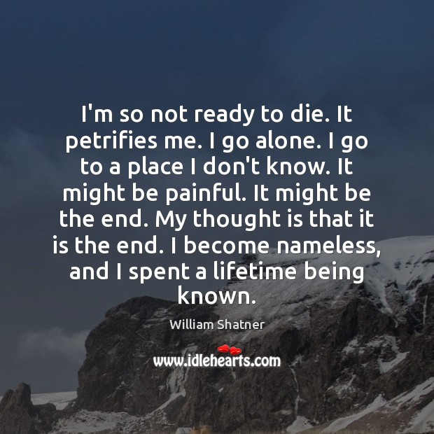 I'm so not ready to die. It petrifies me. I go alone. William Shatner Picture Quote