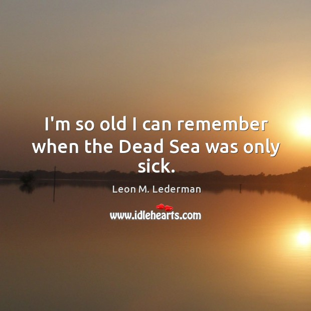 I'm so old I can remember when the Dead Sea was only sick. Leon M. Lederman Picture Quote