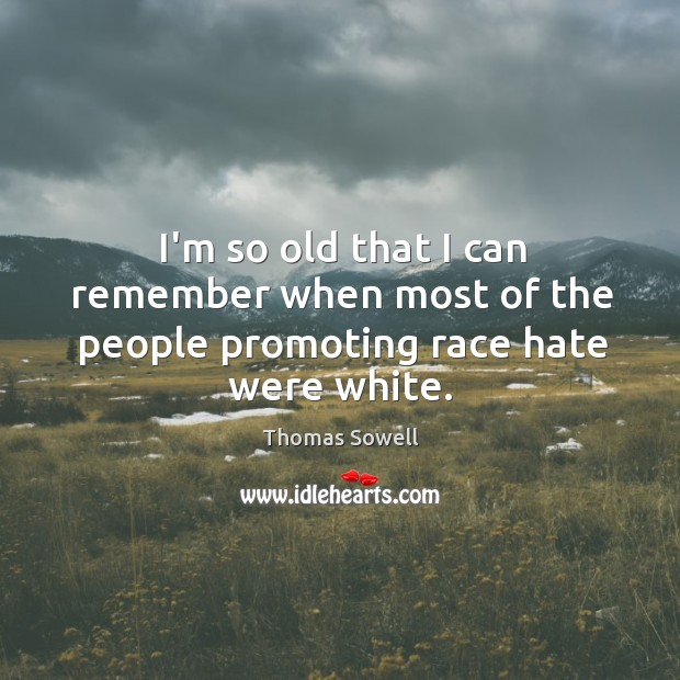 Image, I'm so old that I can remember when most of the people promoting race hate were white.