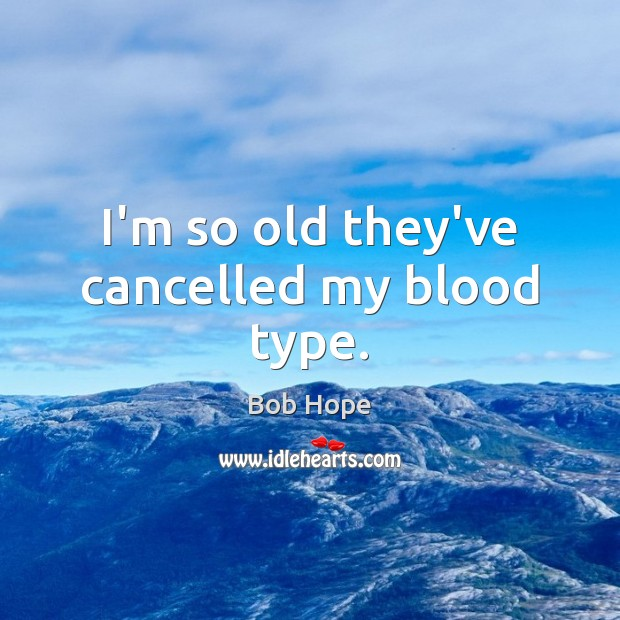 Image, I'm so old they've cancelled my blood type.