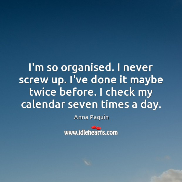 I'm so organised. I never screw up. I've done it maybe twice Anna Paquin Picture Quote