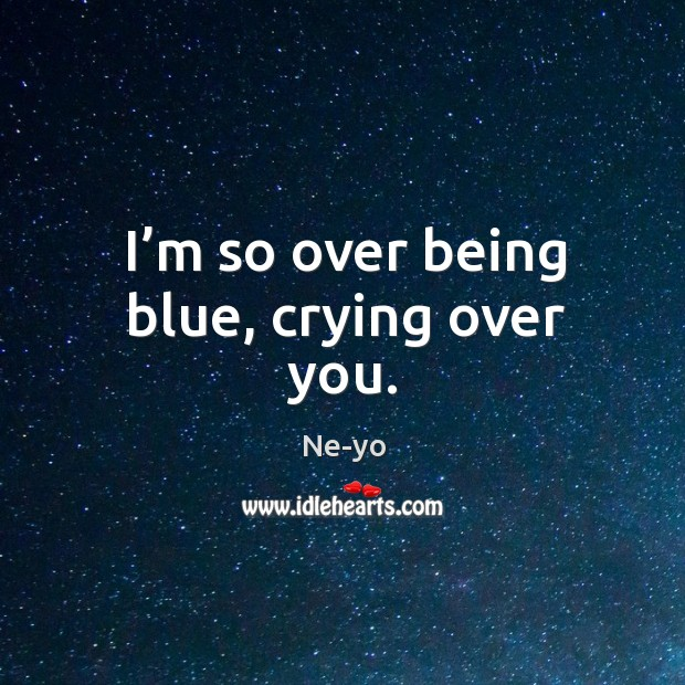 I'm so over being blue, crying over you. Ne-yo Picture Quote